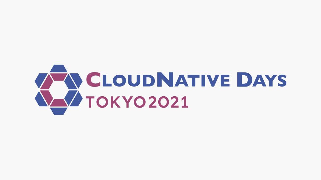 CloudNative Days Tokyo 2021+Native 〜ともに繋げるクラウドネイティブの世界〜